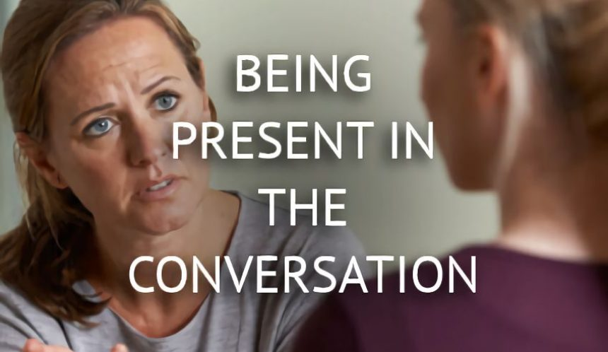 Being present in the conversation